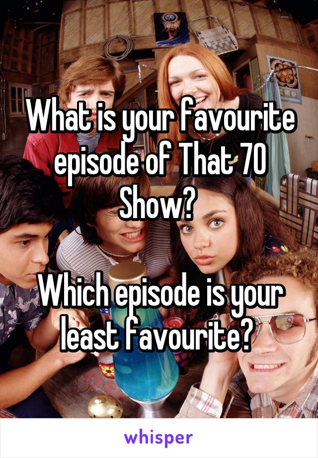 What is your favourite episode of That 70 Show?   Which episode is your least favourite?