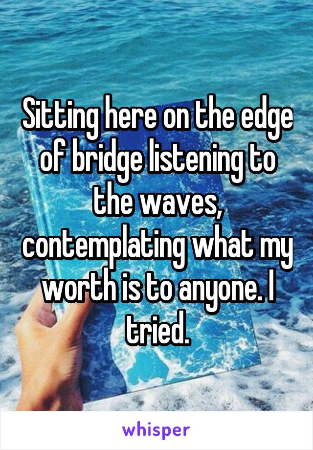 Sitting here on the edge of bridge listening to the waves, contemplating what my worth is to anyone. I tried.