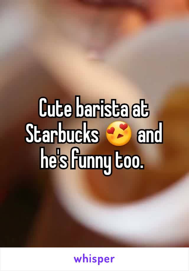 Cute barista at Starbucks 😍 and he's funny too.