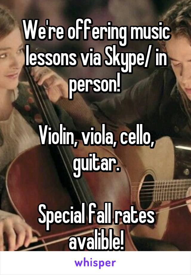 We're offering music lessons via Skype/ in person!   Violin, viola, cello, guitar.  Special fall rates avalible!