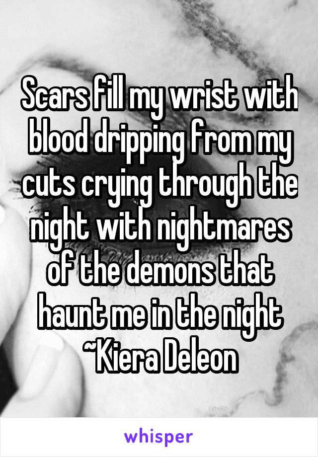 Scars fill my wrist with blood dripping from my cuts crying through the night with nightmares of the demons that haunt me in the night ~Kiera Deleon