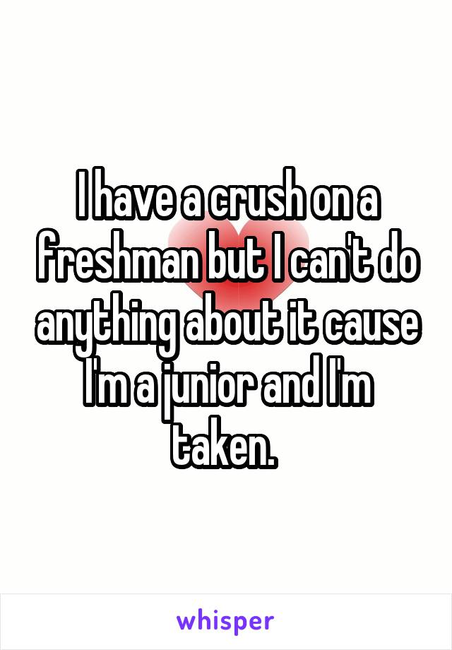 I have a crush on a freshman but I can't do anything about it cause I'm a junior and I'm taken.