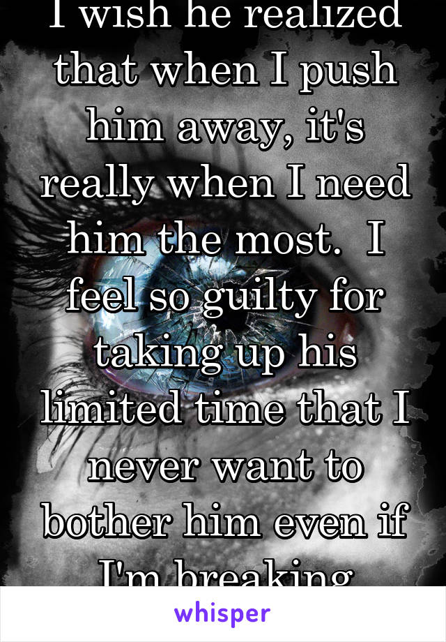 I wish he realized that when I push him away, it's really when I need him the most.  I feel so guilty for taking up his limited time that I never want to bother him even if I'm breaking inside.