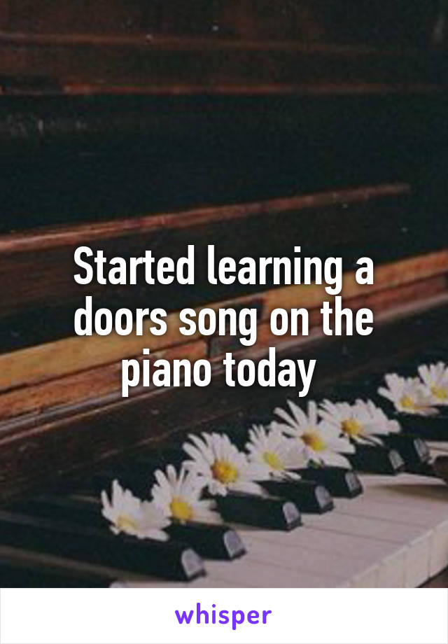 Started learning a doors song on the piano today