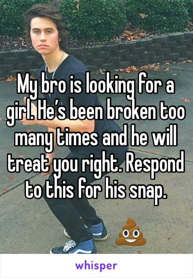 My bro is looking for a girl. He's been broken too many times and he will treat you right. Respond to this for his snap.