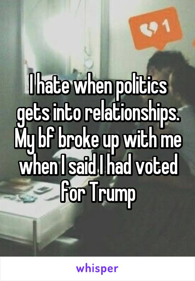 I hate when politics gets into relationships. My bf broke up with me when I said I had voted for Trump