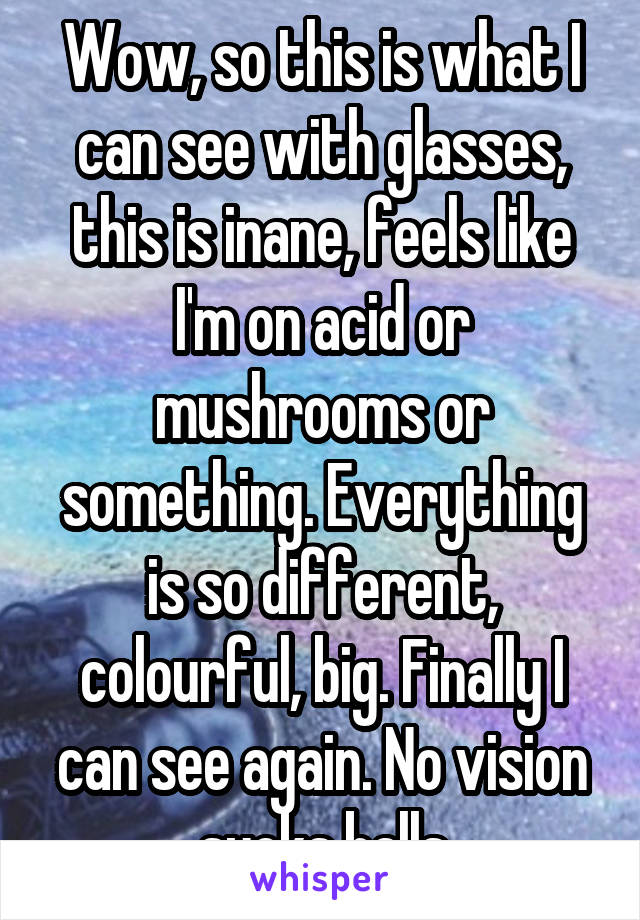 Wow, so this is what I can see with glasses, this is inane, feels like I'm on acid or mushrooms or something. Everything is so different, colourful, big. Finally I can see again. No vision sucks balls