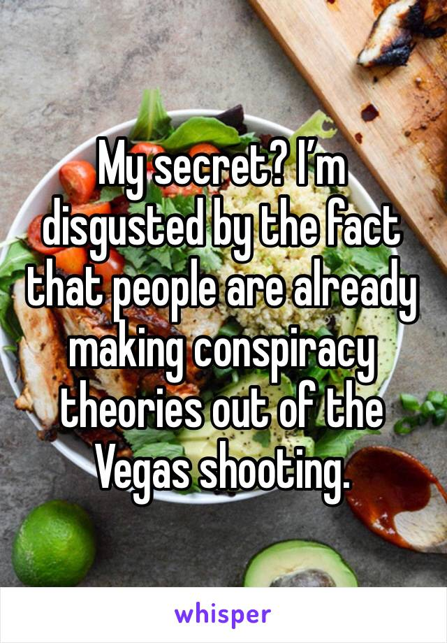 My secret? I'm disgusted by the fact that people are already making conspiracy theories out of the Vegas shooting.
