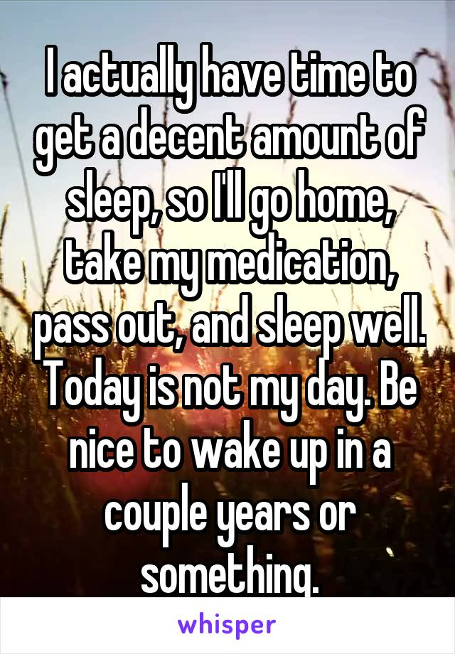 I actually have time to get a decent amount of sleep, so I'll go home, take my medication, pass out, and sleep well. Today is not my day. Be nice to wake up in a couple years or something.
