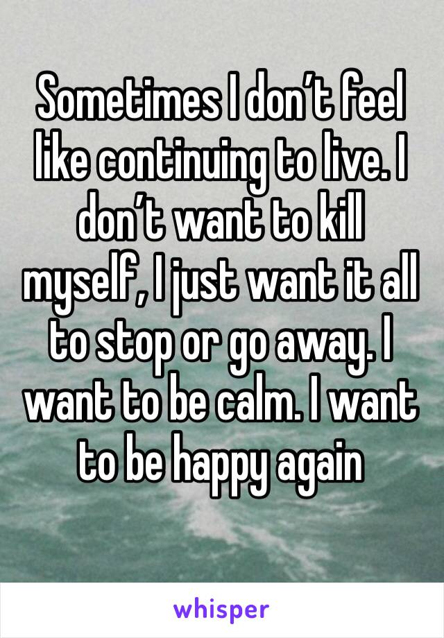 Sometimes I don't feel like continuing to live. I don't want to kill myself, I just want it all to stop or go away. I want to be calm. I want to be happy again