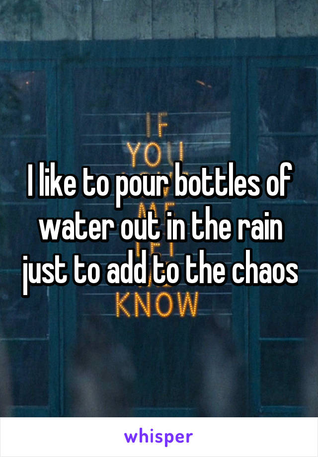 I like to pour bottles of water out in the rain just to add to the chaos