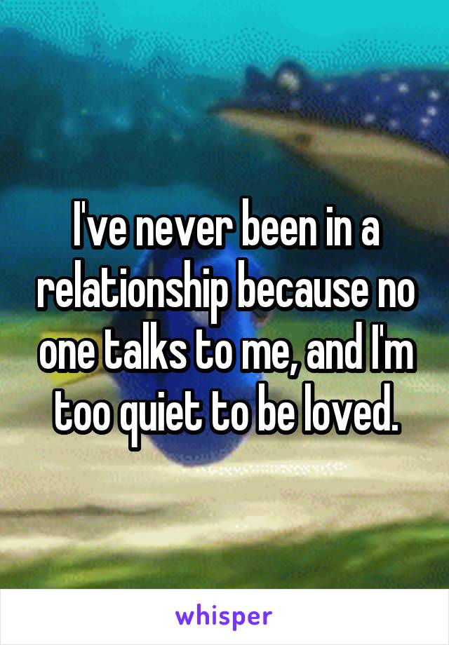I've never been in a relationship because no one talks to me, and I'm too quiet to be loved.