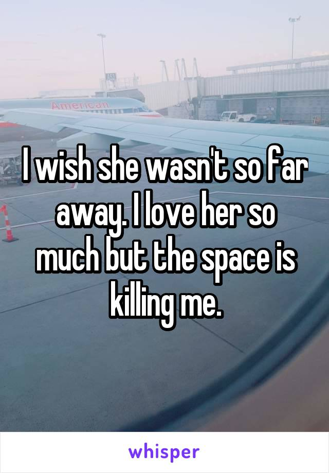 I wish she wasn't so far away. I love her so much but the space is killing me.