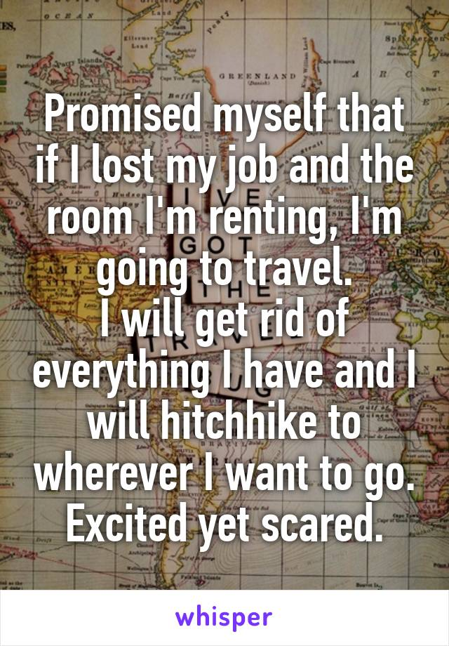 Promised myself that if I lost my job and the room I'm renting, I'm going to travel. I will get rid of everything I have and I will hitchhike to wherever I want to go. Excited yet scared.