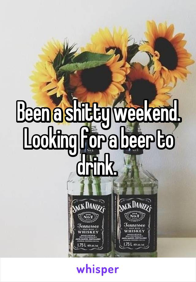 Been a shitty weekend. Looking for a beer to drink.