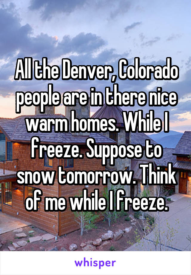 All the Denver, Colorado people are in there nice warm homes. While I freeze. Suppose to snow tomorrow. Think of me while I freeze.