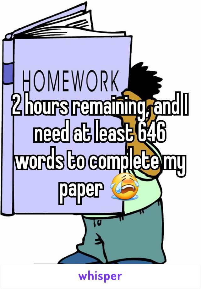 2 hours remaining, and I need at least 646 words to complete my paper 😭