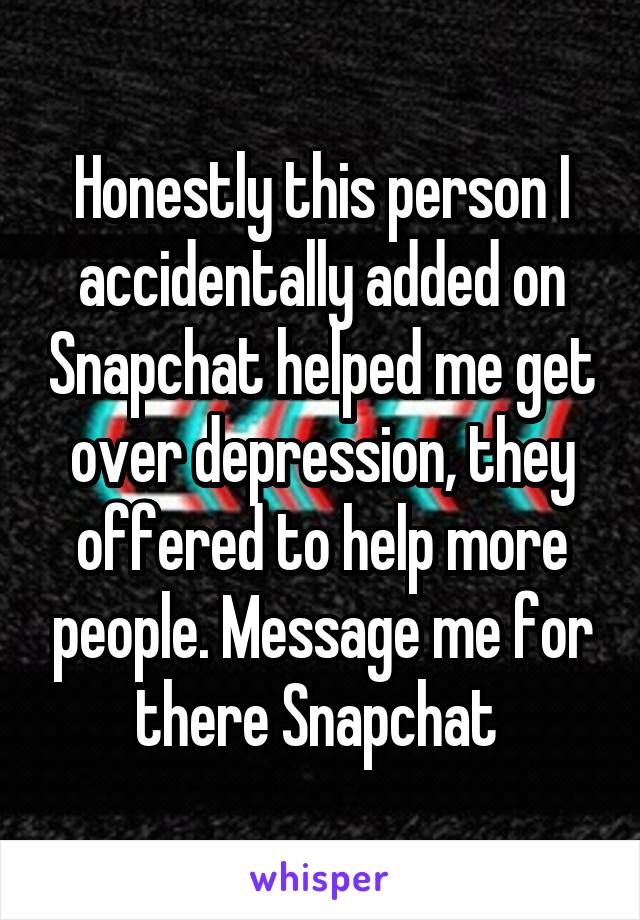 Honestly this person I accidentally added on Snapchat helped me get over depression, they offered to help more people. Message me for there Snapchat
