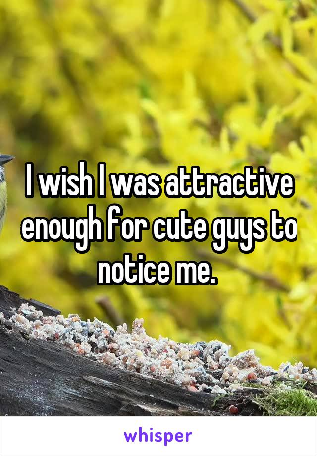 I wish I was attractive enough for cute guys to notice me.