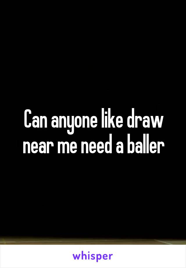 Can anyone like draw near me need a baller