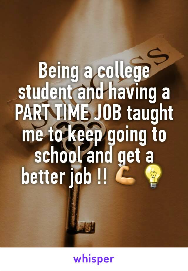 Being a college student and having a PART TIME JOB taught me to keep going to school and get a better job !! 💪💡
