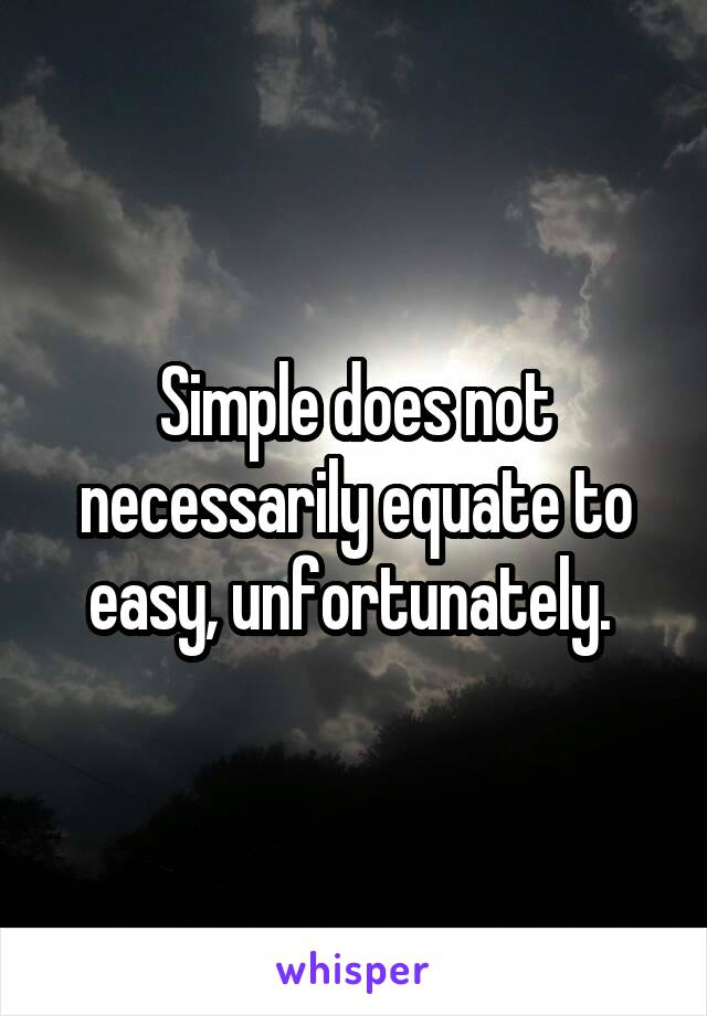Simple does not necessarily equate to easy, unfortunately.