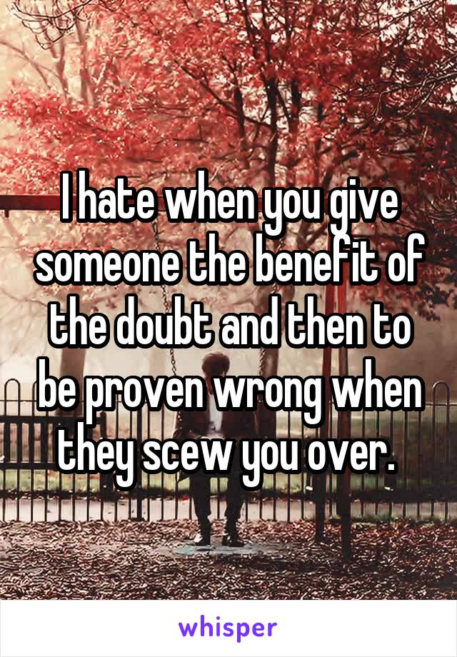 I hate when you give someone the benefit of the doubt and then to be proven wrong when they scew you over.