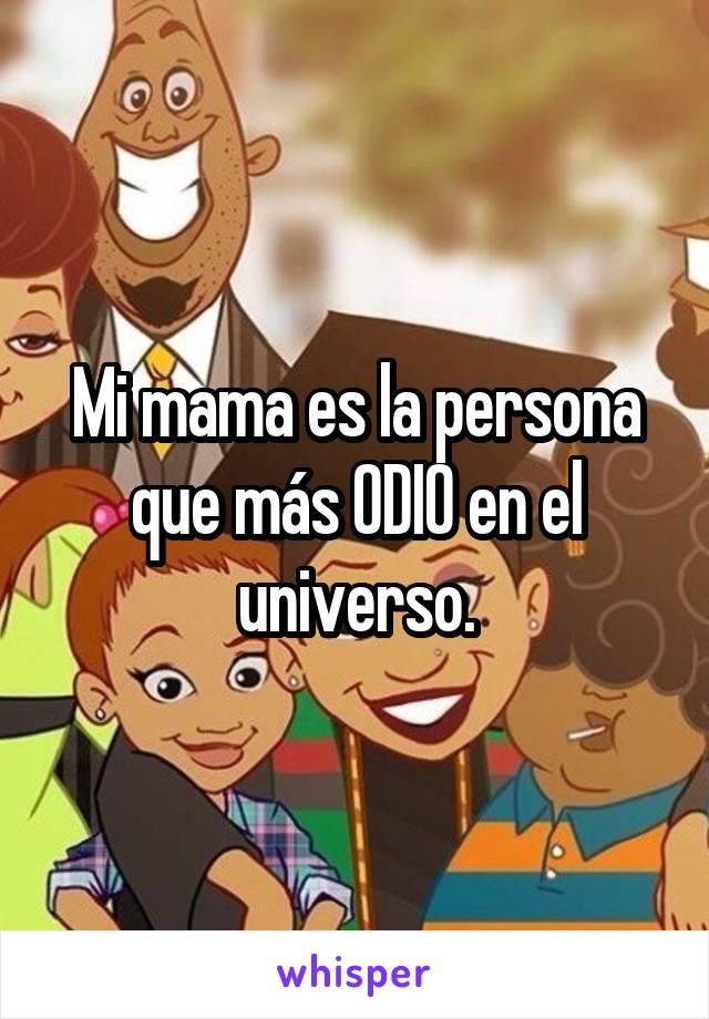 Mi mama es la persona que más ODIO en el universo.