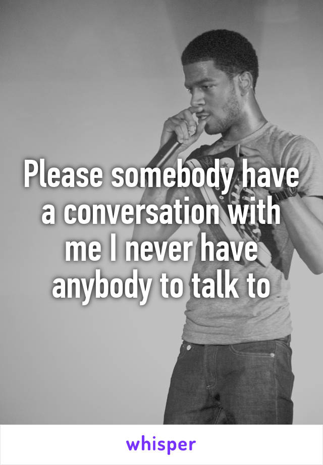 Please somebody have a conversation with me I never have anybody to talk to