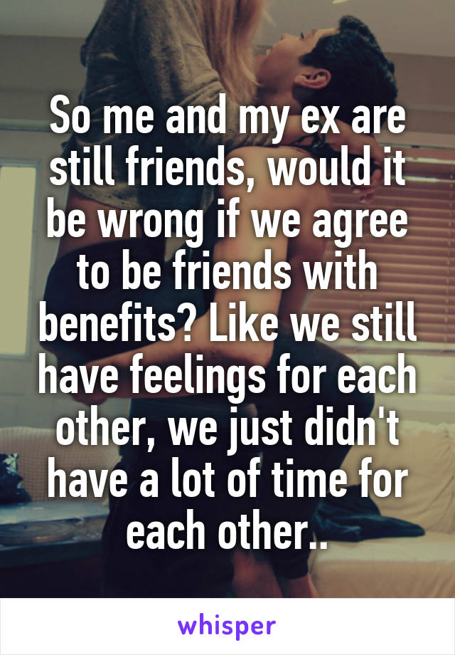 So me and my ex are still friends, would it be wrong if we agree to be friends with benefits? Like we still have feelings for each other, we just didn't have a lot of time for each other..
