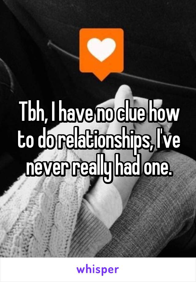 Tbh, I have no clue how to do relationships, I've never really had one.