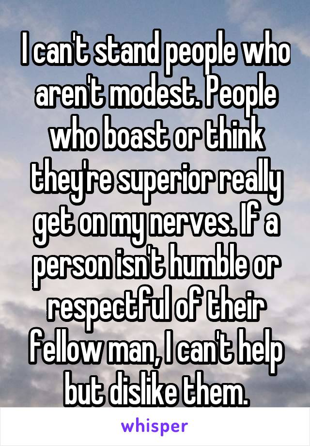 I can't stand people who aren't modest. People who boast or think they're superior really get on my nerves. If a person isn't humble or respectful of their fellow man, I can't help but dislike them.