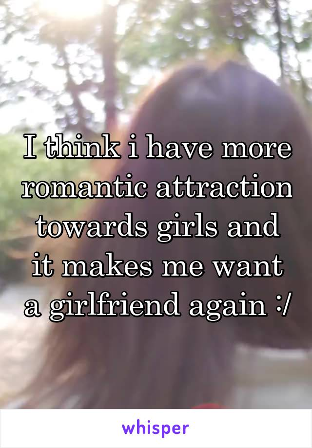 I think i have more romantic attraction towards girls and it makes me want a girlfriend again :/