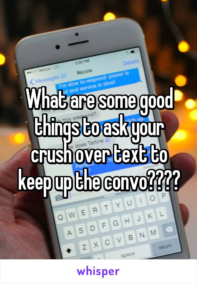 What are some good things to ask your crush over text to keep up the convo????