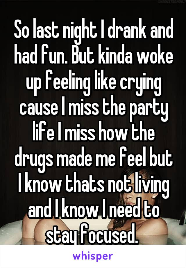 So last night I drank and had fun. But kinda woke up feeling like crying cause I miss the party life I miss how the drugs made me feel but I know thats not living and I know I need to stay focused.
