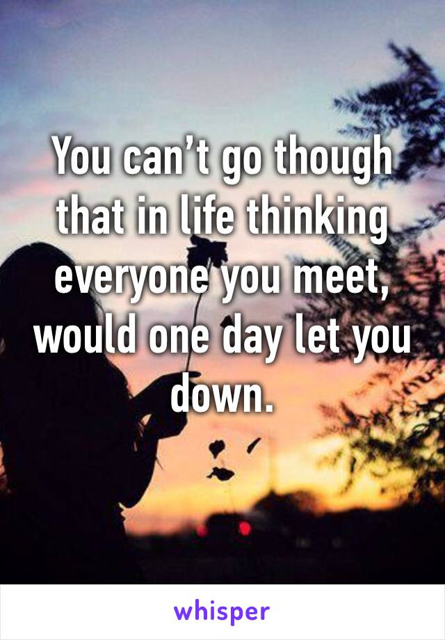 You can't go though that in life thinking everyone you meet, would one day let you down.