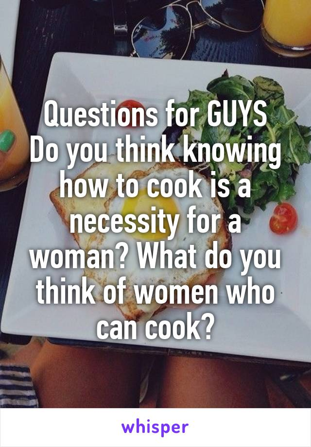 Questions for GUYS Do you think knowing how to cook is a necessity for a woman? What do you think of women who can cook?