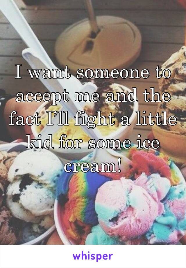 I want someone to accept me and the fact I'll fight a little kid for some ice cream!