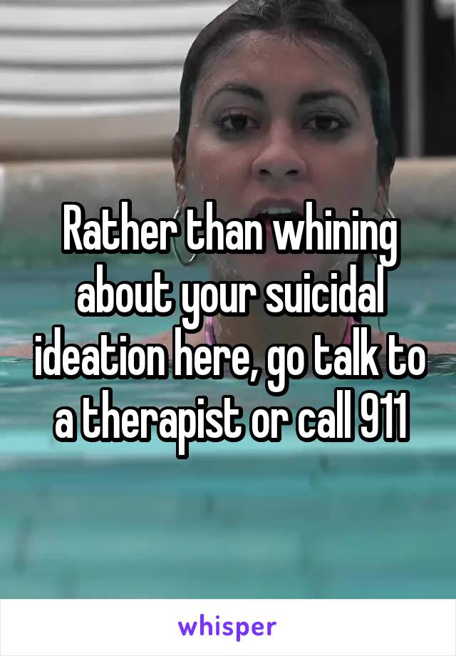 Rather than whining about your suicidal ideation here, go talk to a therapist or call 911