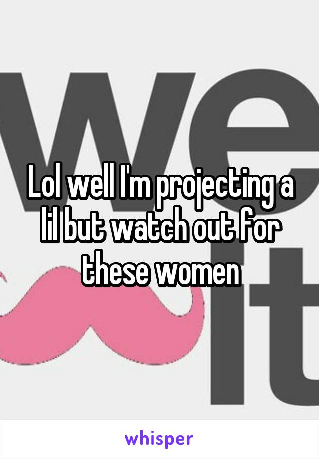 Lol well I'm projecting a lil but watch out for these women