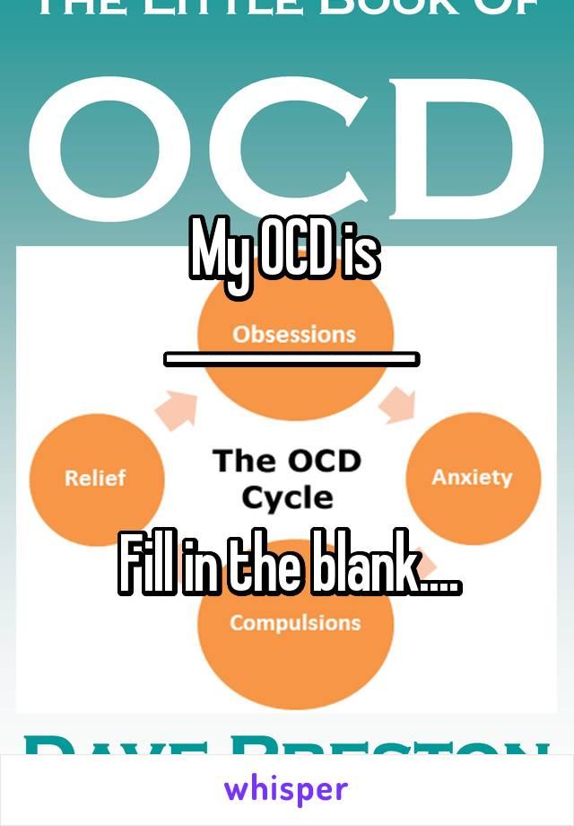 My OCD is  ____________   Fill in the blank....
