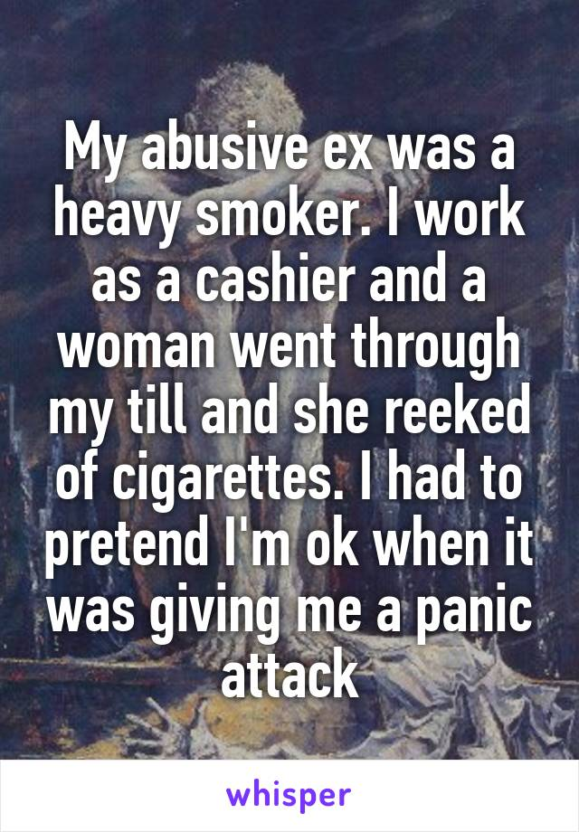My abusive ex was a heavy smoker. I work as a cashier and a woman went through my till and she reeked of cigarettes. I had to pretend I'm ok when it was giving me a panic attack