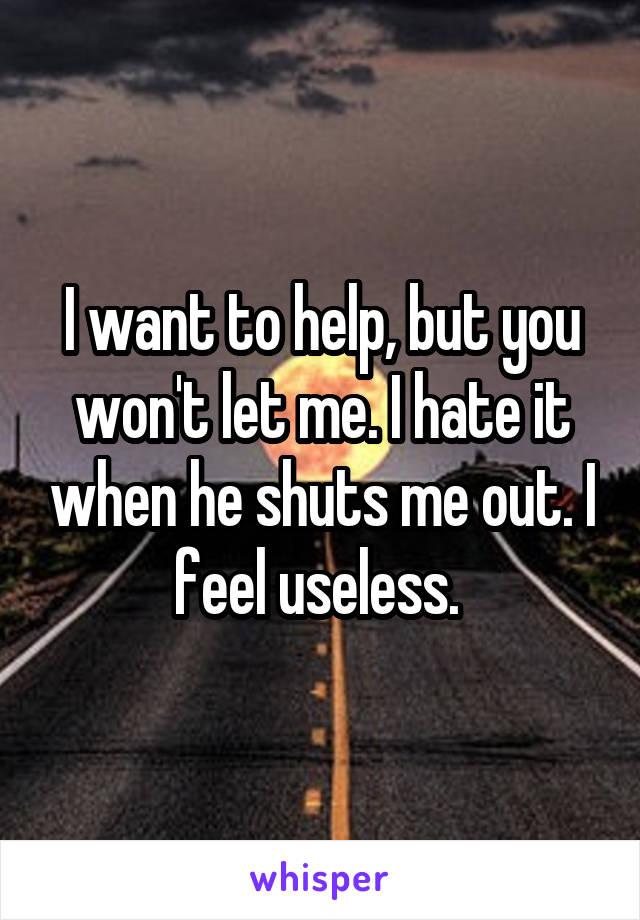 I want to help, but you won't let me. I hate it when he shuts me out. I feel useless.