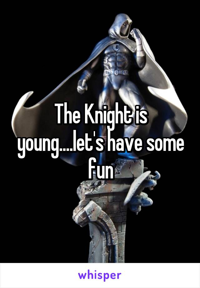 The Knight is young....let's have some fun