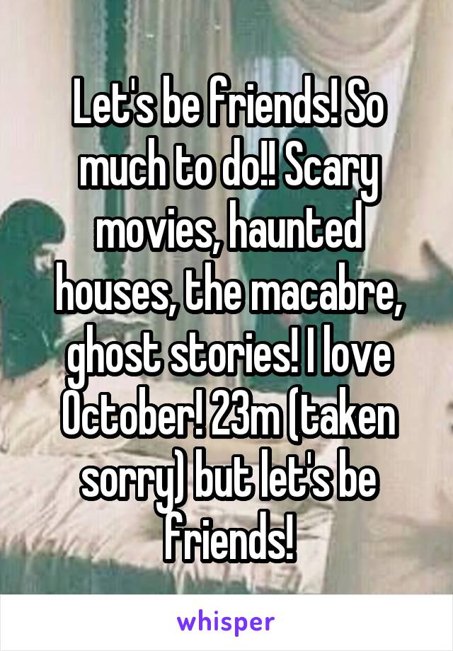 Let's be friends! So much to do!! Scary movies, haunted houses, the macabre, ghost stories! I love October! 23m (taken sorry) but let's be friends!
