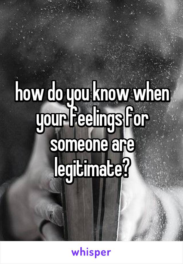 how do you know when your feelings for someone are legitimate?