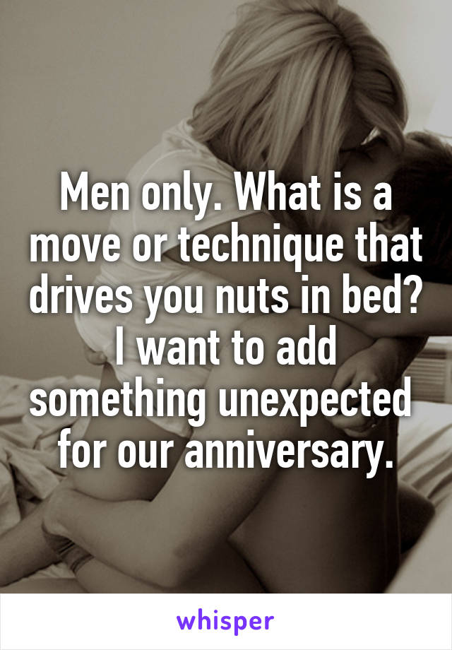 Men only. What is a move or technique that drives you nuts in bed? I want to add something unexpected  for our anniversary.