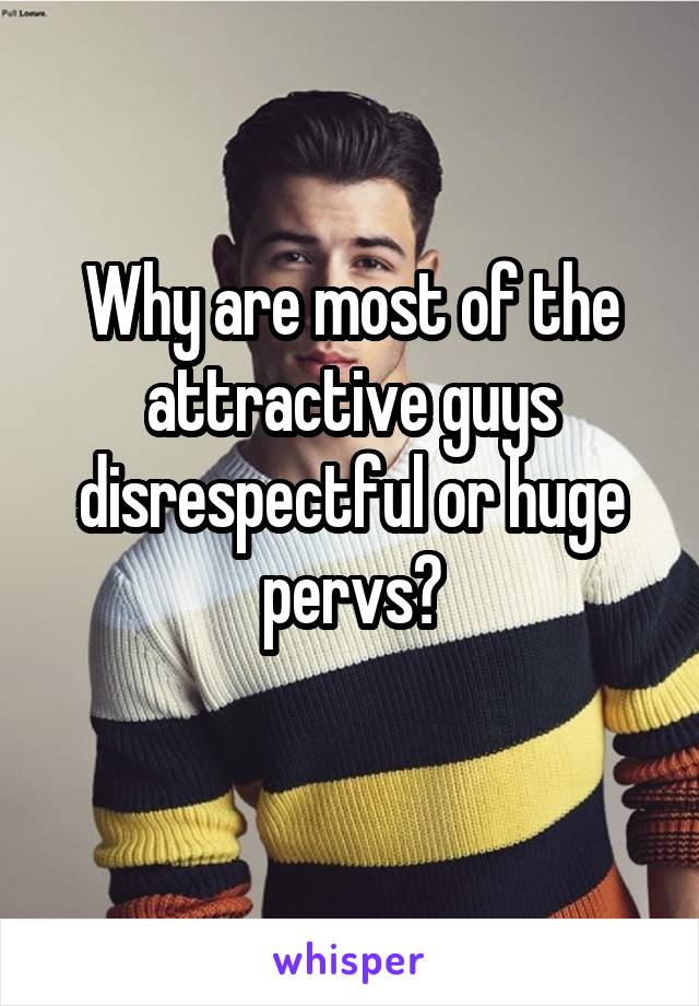 Why are most of the attractive guys disrespectful or huge pervs?
