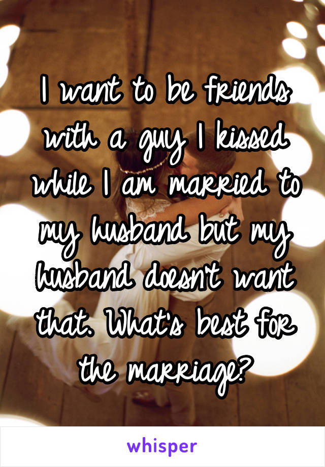 I want to be friends with a guy I kissed while I am married to my husband but my husband doesn't want that. What's best for the marriage?