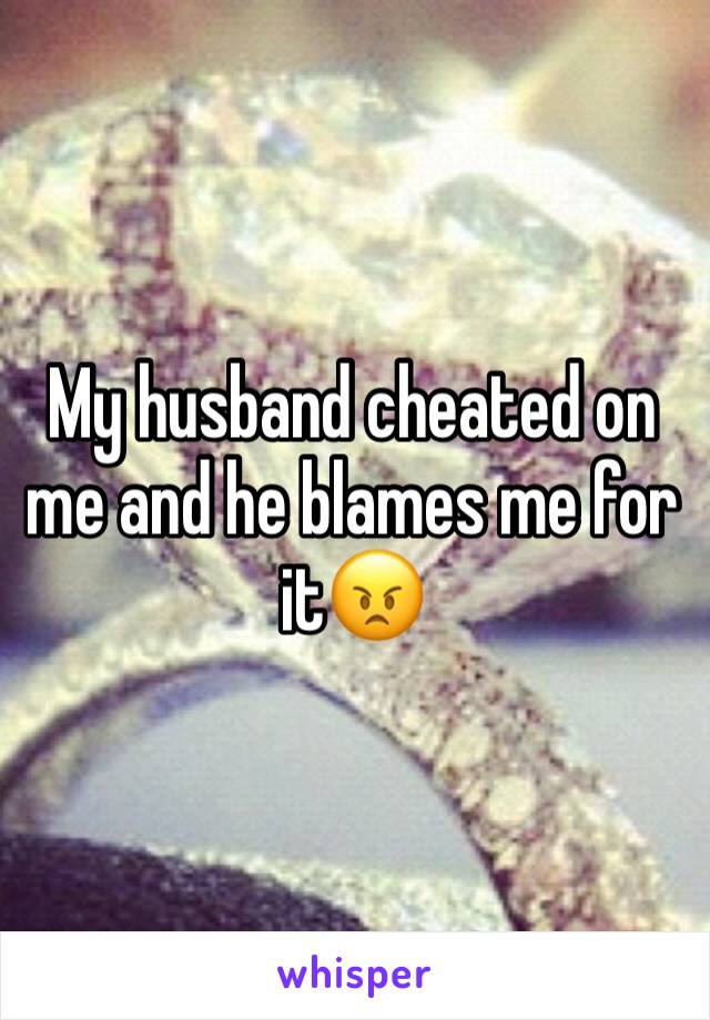 My husband cheated on me and he blames me for it😠